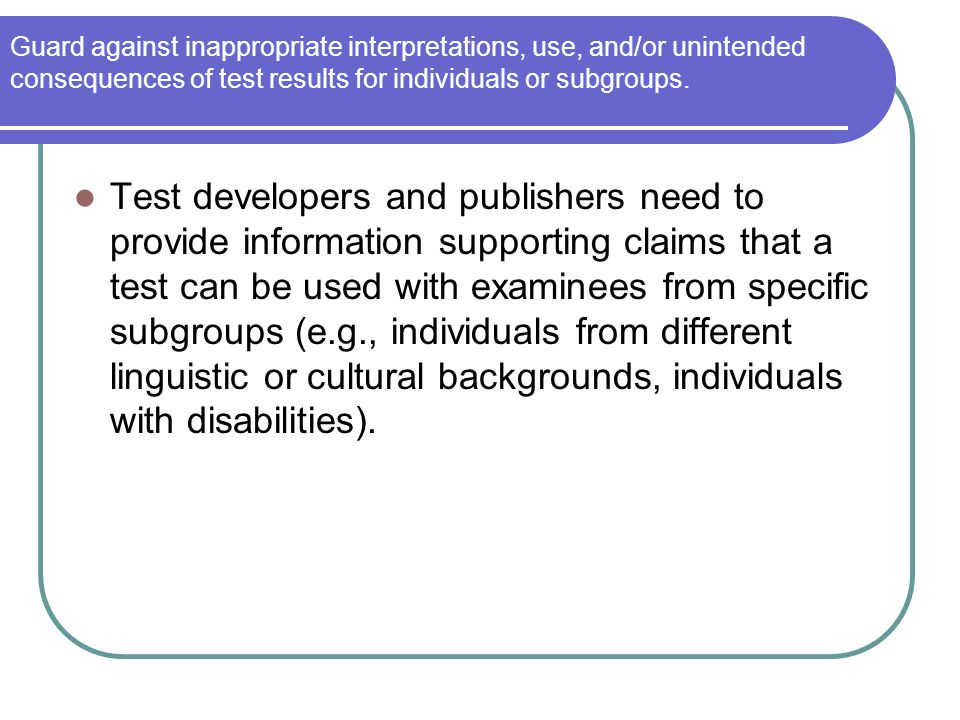Guard against inappropriate interpretations, use, and/or unintended consequences of test results for individuals or subgroups. Test developers and pub