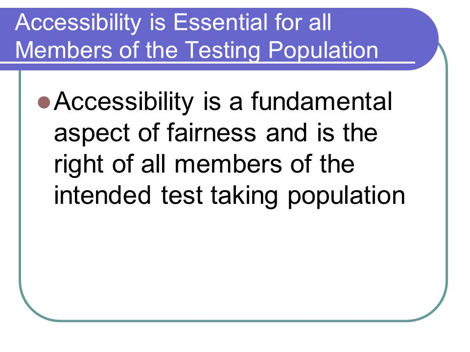 Accessibility is Essential for all Members of the Testing Population Accessibility is a fundamental aspect of fairness and is the right of all members