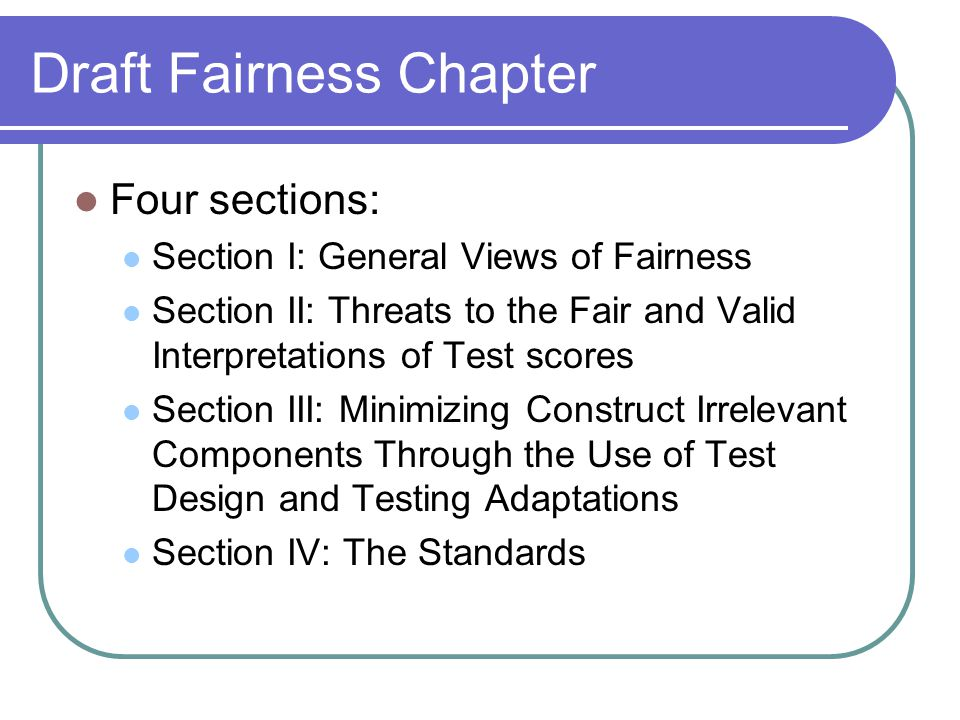 Draft Fairness Chapter Four sections: Section I: General Views of Fairness Section II: Threats to the Fair and Valid Interpretations of Test scores Section III: Minimizing Construct Irrelevant Components Through the Use of Test Design and Testing Adaptations Section IV: The Standards