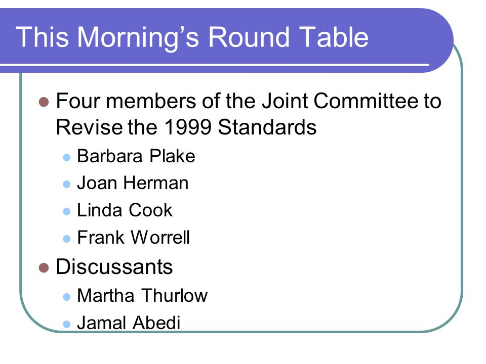 This Mornings Round Table Four members of the Joint Committee to Revise the 1999 Standards Barbara Plake Joan Herman Linda Cook Frank Worrell Discussants Martha Thurlow Jamal Abedi