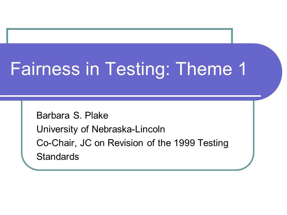 Fairness in Testing: Theme 1 Barbara S. Plake University of Nebraska-Lincoln Co-Chair, JC on Revision of the 1999 Testing Standards