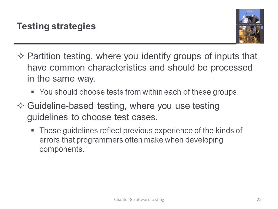 Testing strategies Partition testing, where you identify groups of inputs that have common characteristics and should be processed in the same way. Yo