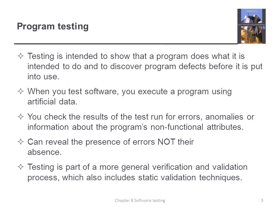Program testing Testing is intended to show that a program does what it is intended to do and to discover program defects before it is put into use. W
