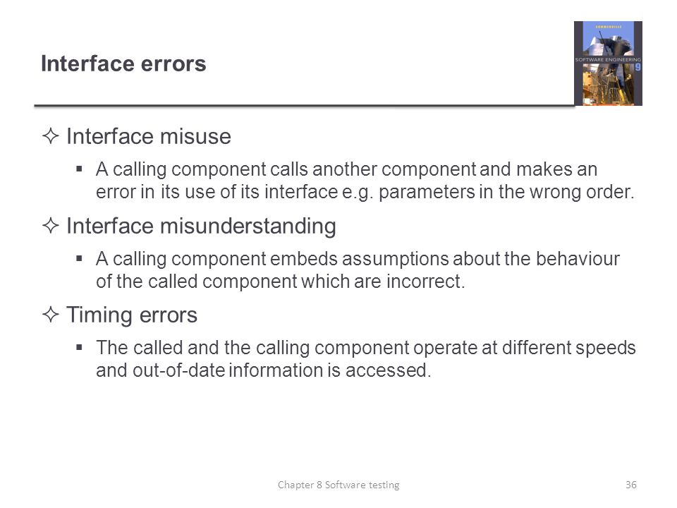 Interface errors Interface misuse A calling component calls another component and makes an error in its use of its interface e.g. parameters in the wr