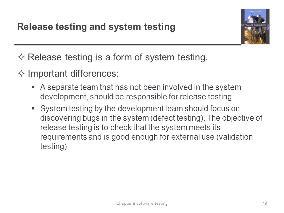 Release testing and system testing Release testing is a form of system testing. Important differences: A separate team that has not been involved in t