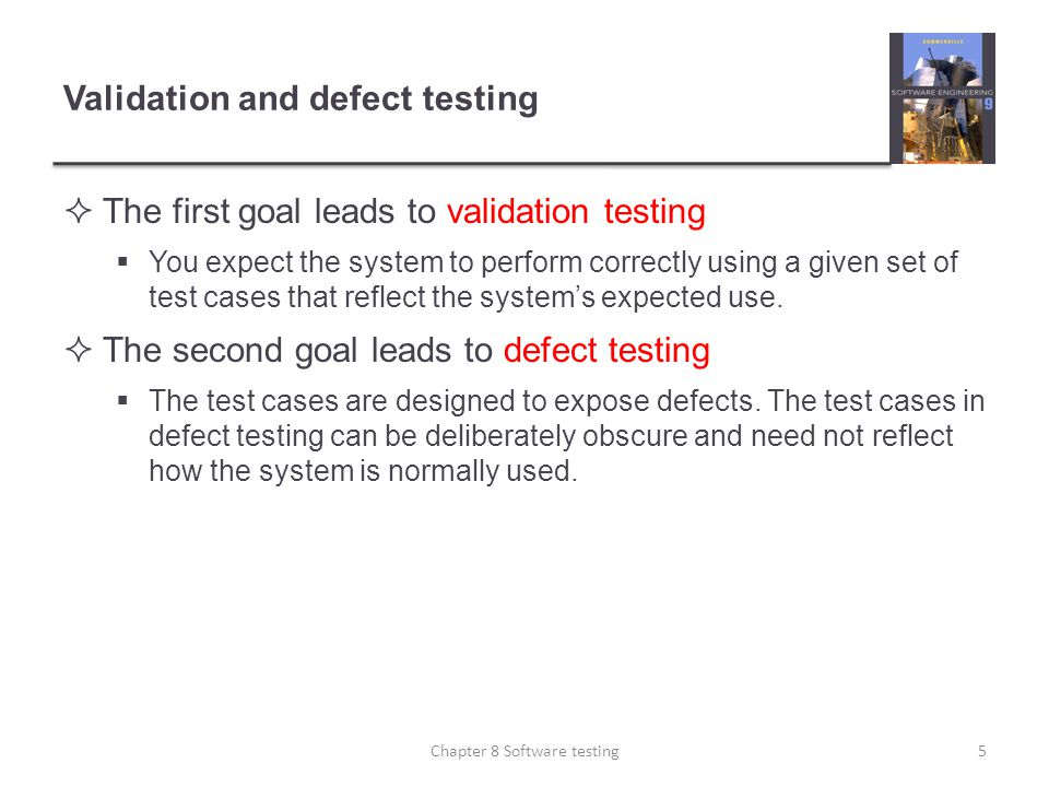 Validation and defect testing The first goal leads to validation testing You expect the system to perform correctly using a given set of test cases th