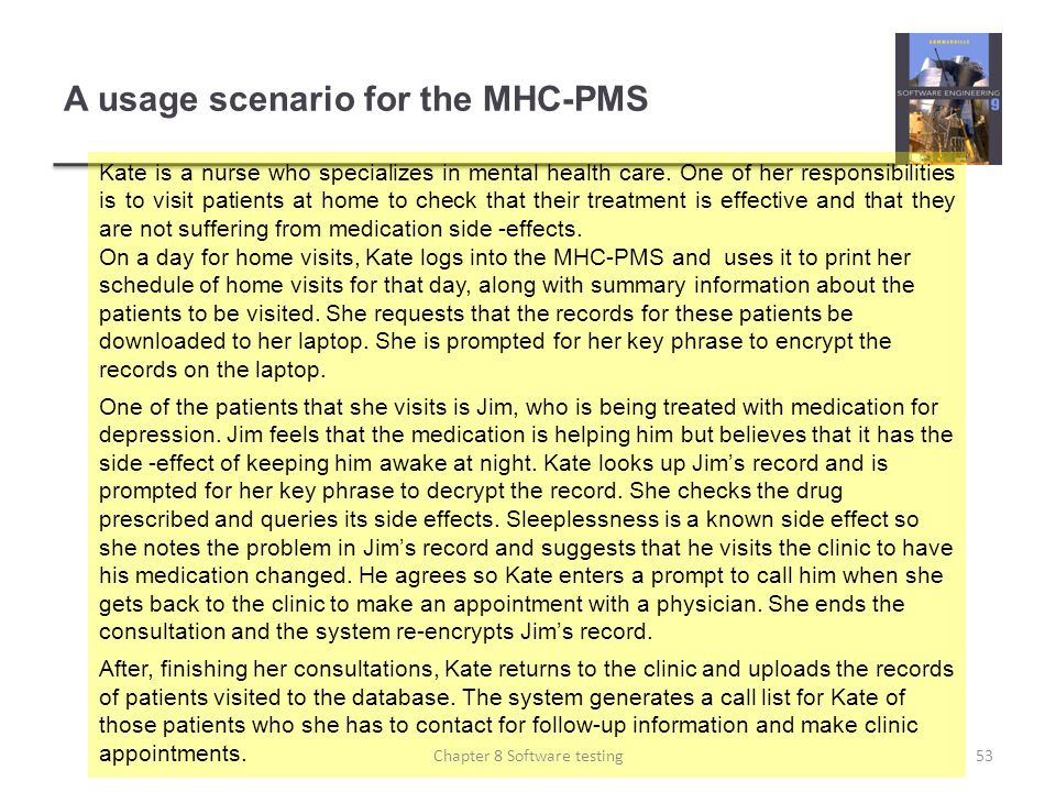 A usage scenario for the MHC-PMS Kate is a nurse who specializes in mental health care. One of her responsibilities is to visit patients at home to ch