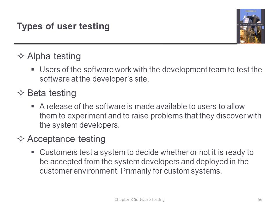 Types of user testing Alpha testing Users of the software work with the development team to test the software at the developers site. Beta testing A r