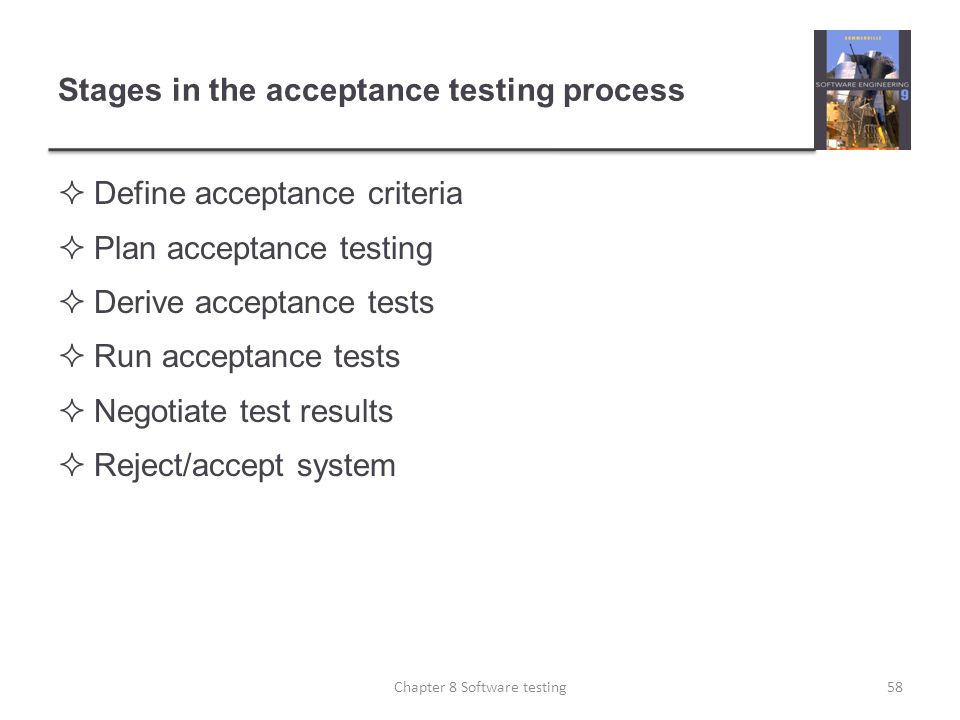 Stages in the acceptance testing process Define acceptance criteria Plan acceptance testing Derive acceptance tests Run acceptance tests Negotiate tes