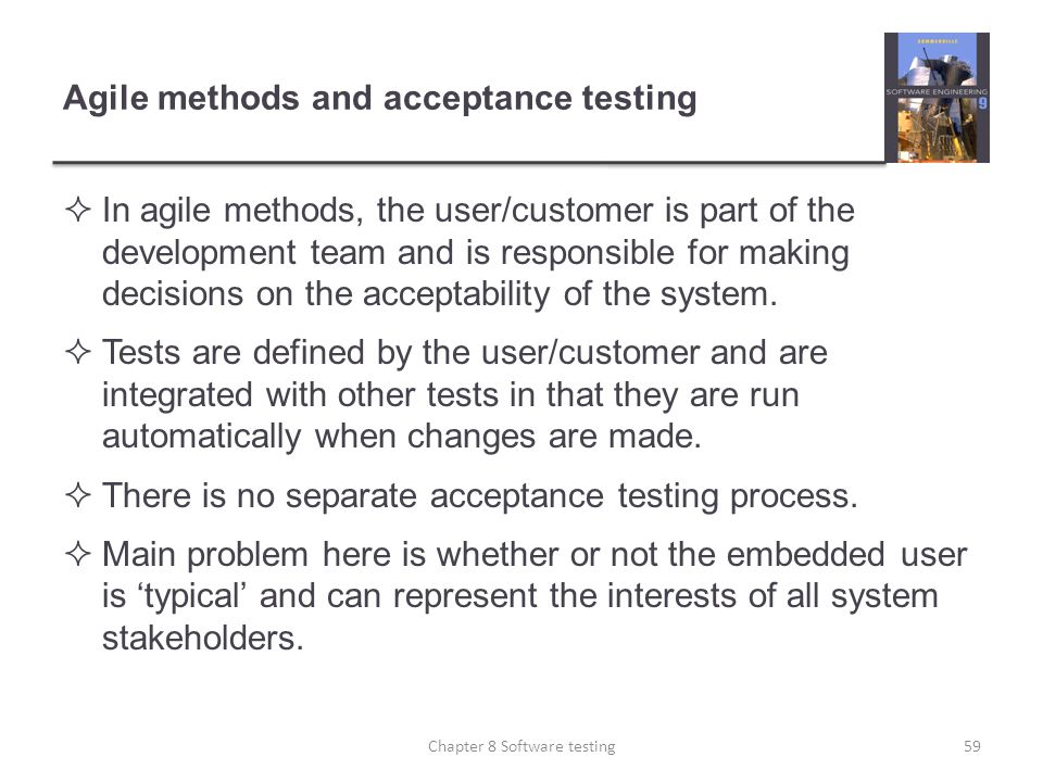 Agile methods and acceptance testing In agile methods, the user/customer is part of the development team and is responsible for making decisions on th