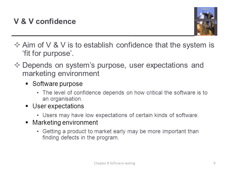 V & V confidence Aim of V & V is to establish confidence that the system is fit for purpose. Depends on systems purpose, user expectations and marketi