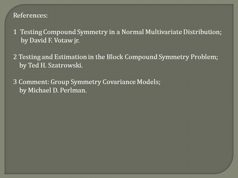 References: 1 Testing Compound Symmetry in a Normal Multivariate Distribution; by David F.