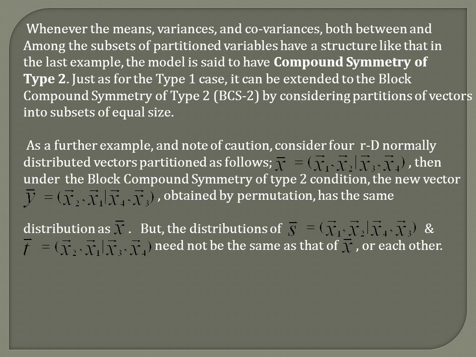 Whenever the means, variances, and co-variances, both between and Among the subsets of partitioned variables have a structure like that in the last example, the model is said to have Compound Symmetry of Type 2.