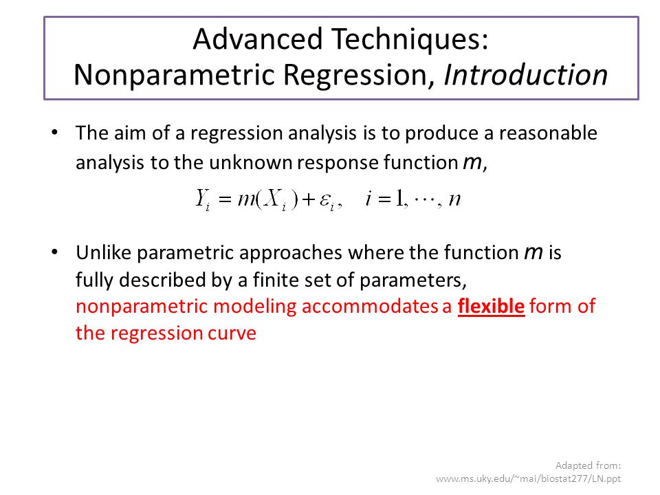 Adapted from:   The aim of a regression analysis is to produce a reasonable analysis to the unknown response function m, Unlike parametric approaches where the function m is fully described by a finite set of parameters, nonparametric modeling accommodates a flexible form of the regression curve Advanced Techniques: Nonparametric Regression, Introduction