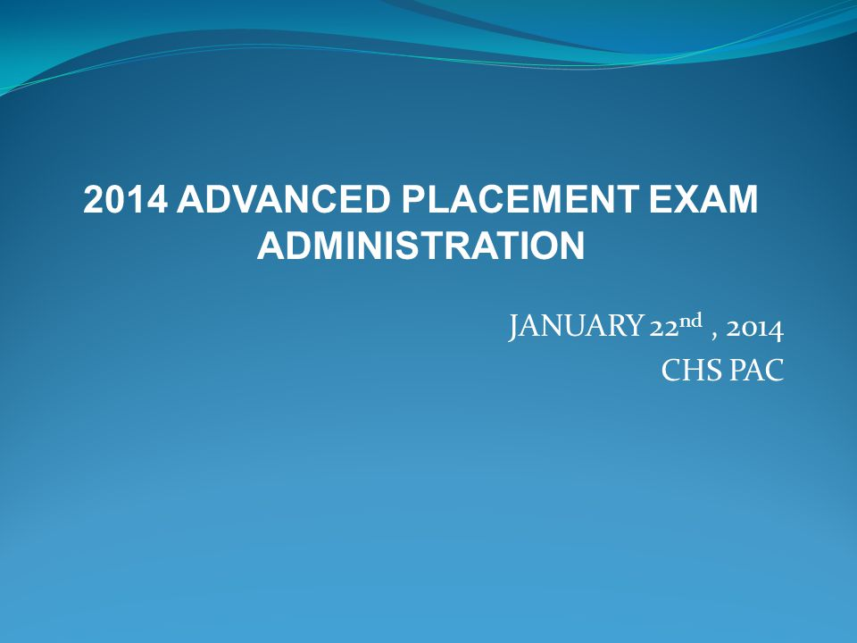 JANUARY 22 nd, 2014 CHS PAC 2014 ADVANCED PLACEMENT EXAM ADMINISTRATION