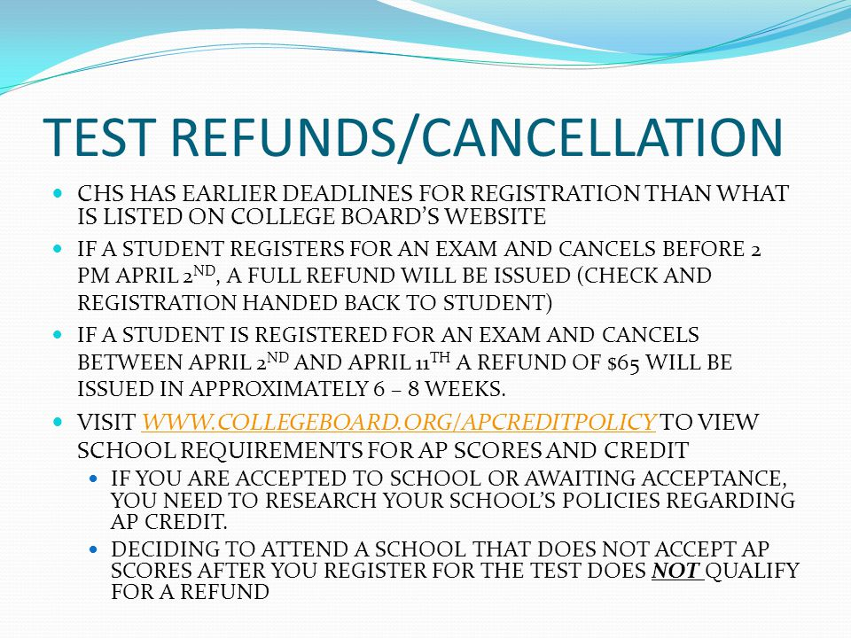 TEST REFUNDS/CANCELLATION CHS HAS EARLIER DEADLINES FOR REGISTRATION THAN WHAT IS LISTED ON COLLEGE BOARDS WEBSITE IF A STUDENT REGISTERS FOR AN EXAM AND CANCELS BEFORE 2 PM APRIL 2 ND, A FULL REFUND WILL BE ISSUED (CHECK AND REGISTRATION HANDED BACK TO STUDENT) IF A STUDENT IS REGISTERED FOR AN EXAM AND CANCELS BETWEEN APRIL 2 ND AND APRIL 11 TH A REFUND OF $65 WILL BE ISSUED IN APPROXIMATELY 6 – 8 WEEKS.