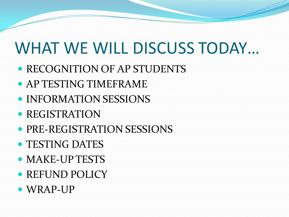 WHAT WE WILL DISCUSS TODAY… RECOGNITION OF AP STUDENTS AP TESTING TIMEFRAME INFORMATION SESSIONS REGISTRATION PRE-REGISTRATION SESSIONS TESTING DATES MAKE-UP TESTS REFUND POLICY WRAP-UP