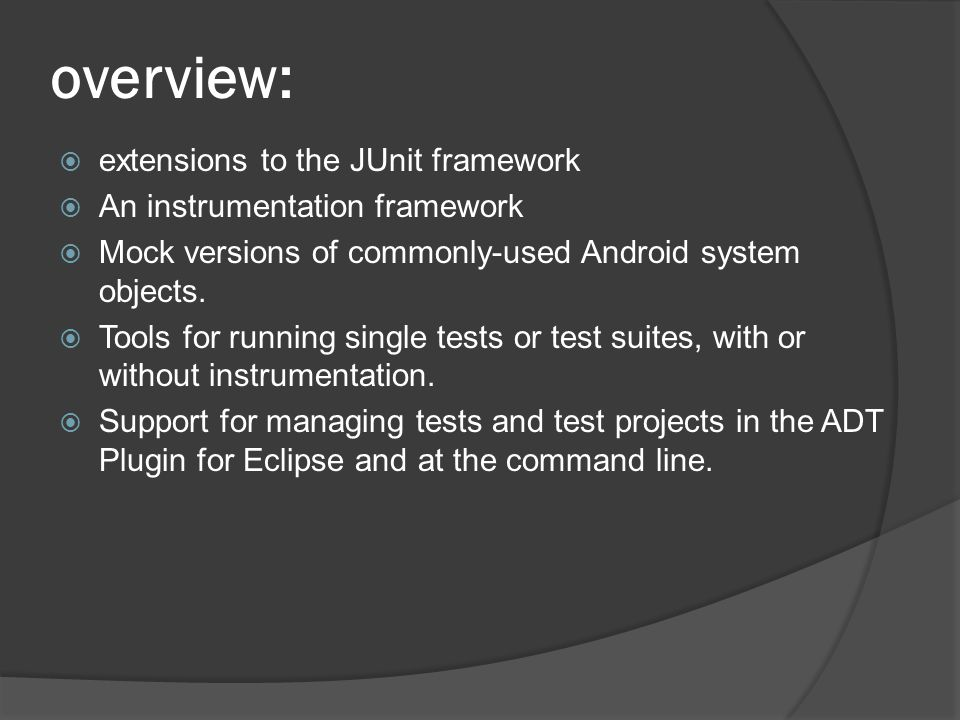 overview: extensions to the JUnit framework An instrumentation framework Mock versions of commonly-used Android system objects.