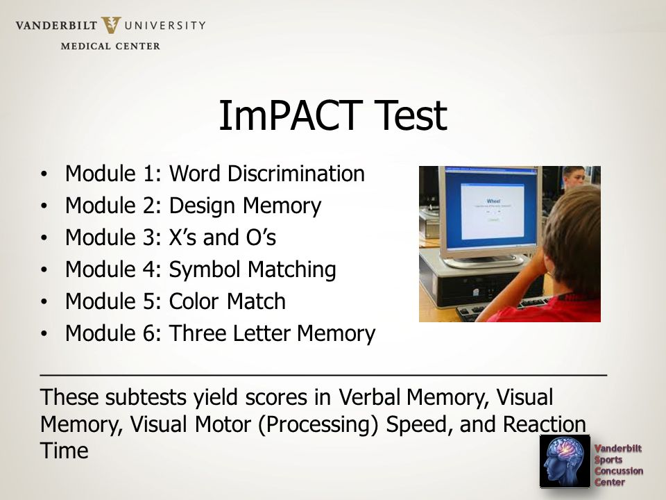 ImPACT Test Module 1: Word Discrimination Module 2: Design Memory Module 3: Xs and Os Module 4: Symbol Matching Module 5: Color Match Module 6: Three Letter Memory _______________________________________________ These subtests yield scores in Verbal Memory, Visual Memory, Visual Motor (Processing) Speed, and Reaction Time
