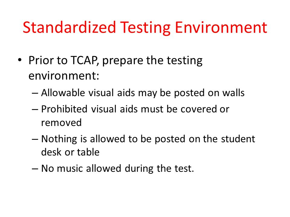 Standardized Testing Environment Prior to TCAP, prepare the testing environment: – Allowable visual aids may be posted on walls – Prohibited visual ai