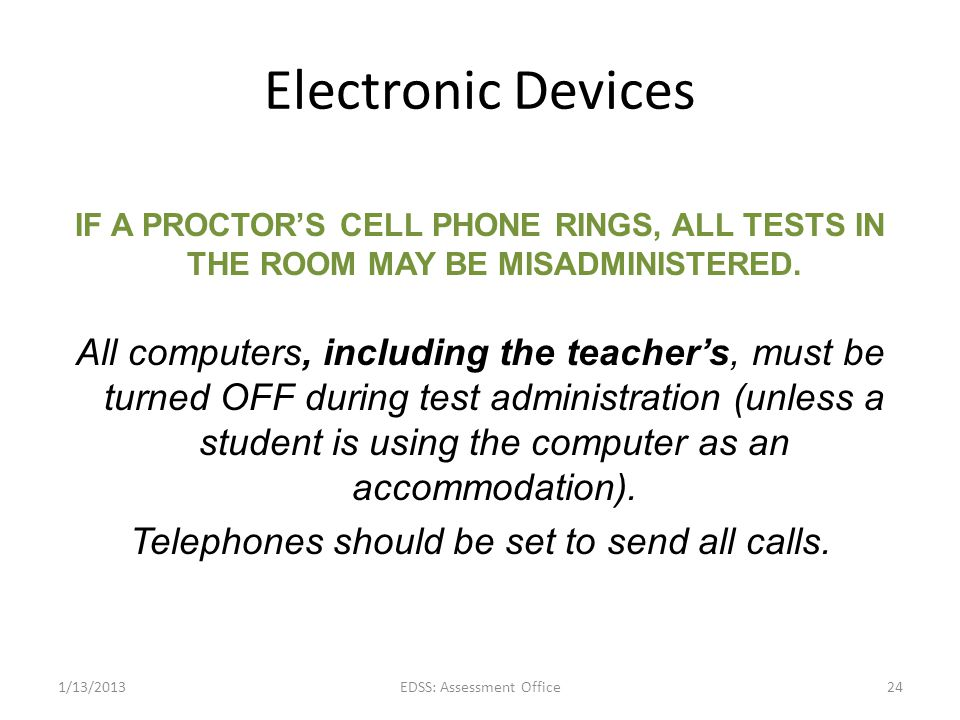 Electronic Devices IF A PROCTORS CELL PHONE RINGS, ALL TESTS IN THE ROOM MAY BE MISADMINISTERED. All computers, including the teachers, must be turned
