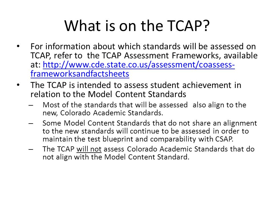 What is on the TCAP? For information about which standards will be assessed on TCAP, refer to the TCAP Assessment Frameworks, available at: http://www