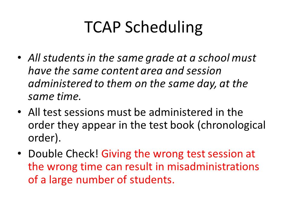 TCAP Scheduling All students in the same grade at a school must have the same content area and session administered to them on the same day, at the sa