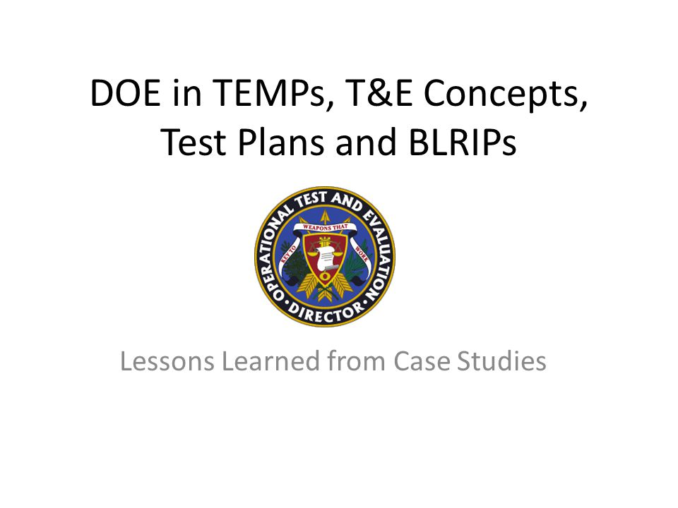 Discuss lessons learned from past tests Illustrate how DOE thinking can be applied to TEMPs, Test Plans, and other documents Purpose