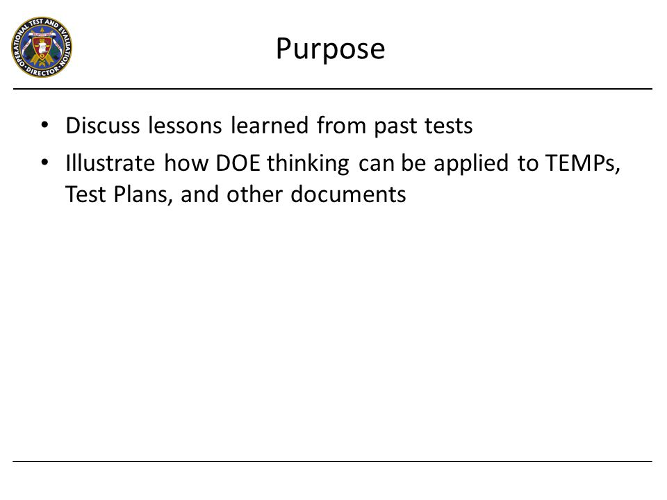 Overview Elements of DOE Process Examples – Quantitative, Mission-Oriented Metrics – Coverage of Operational Envelope – Confidence and Power of Test Summary Outline