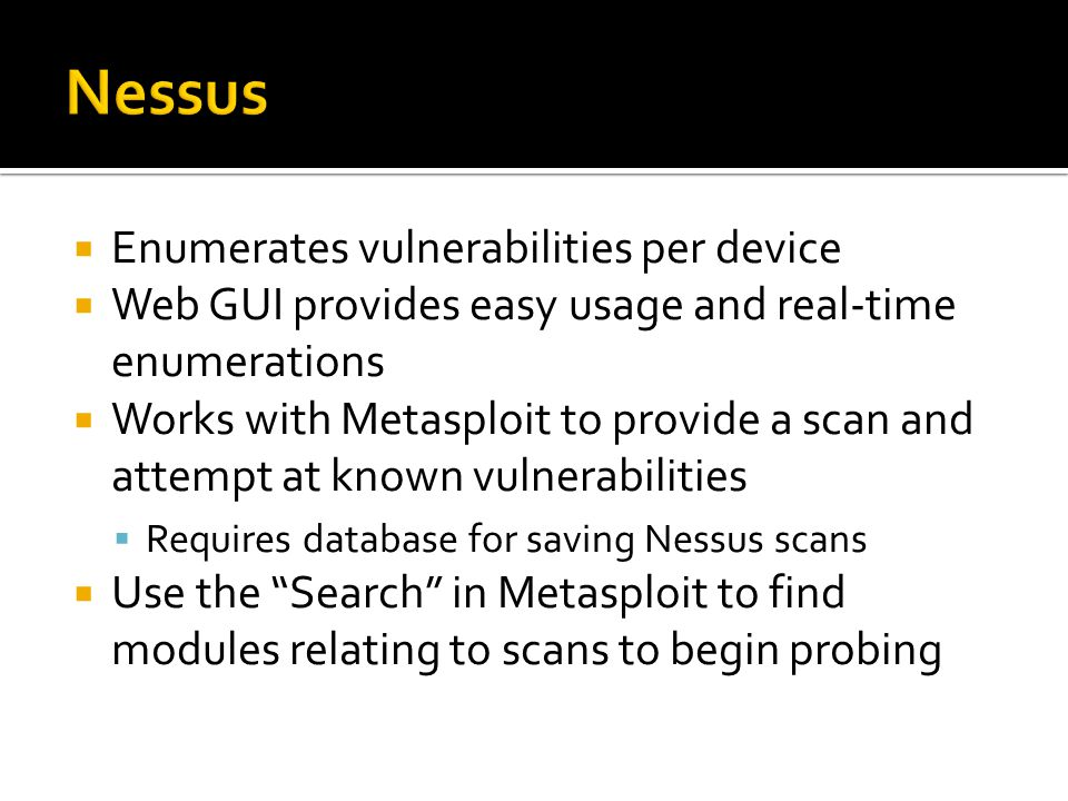 Enumerates vulnerabilities per device Web GUI provides easy usage and real-time enumerations Works with Metasploit to provide a scan and attempt at known vulnerabilities Requires database for saving Nessus scans Use the Search in Metasploit to find modules relating to scans to begin probing