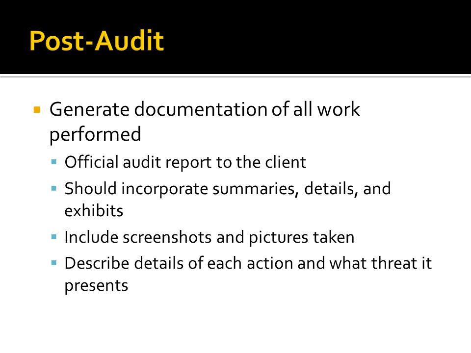 Generate documentation of all work performed Official audit report to the client Should incorporate summaries, details, and exhibits Include screenshots and pictures taken Describe details of each action and what threat it presents