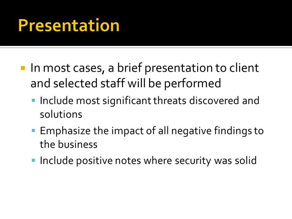In most cases, a brief presentation to client and selected staff will be performed Include most significant threats discovered and solutions Emphasize the impact of all negative findings to the business Include positive notes where security was solid