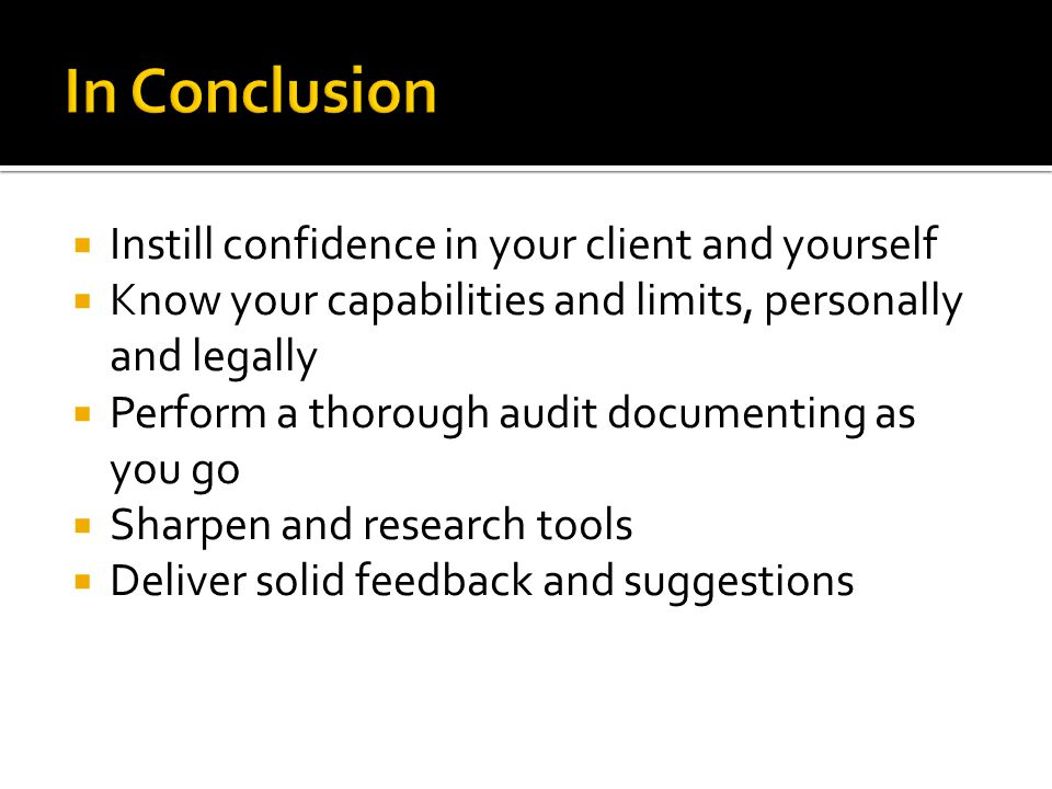 Instill confidence in your client and yourself Know your capabilities and limits, personally and legally Perform a thorough audit documenting as you go Sharpen and research tools Deliver solid feedback and suggestions