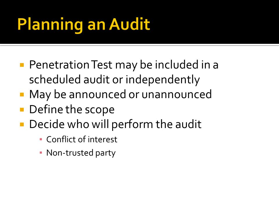Penetration Test may be included in a scheduled audit or independently May be announced or unannounced Define the scope Decide who will perform the audit Conflict of interest Non-trusted party
