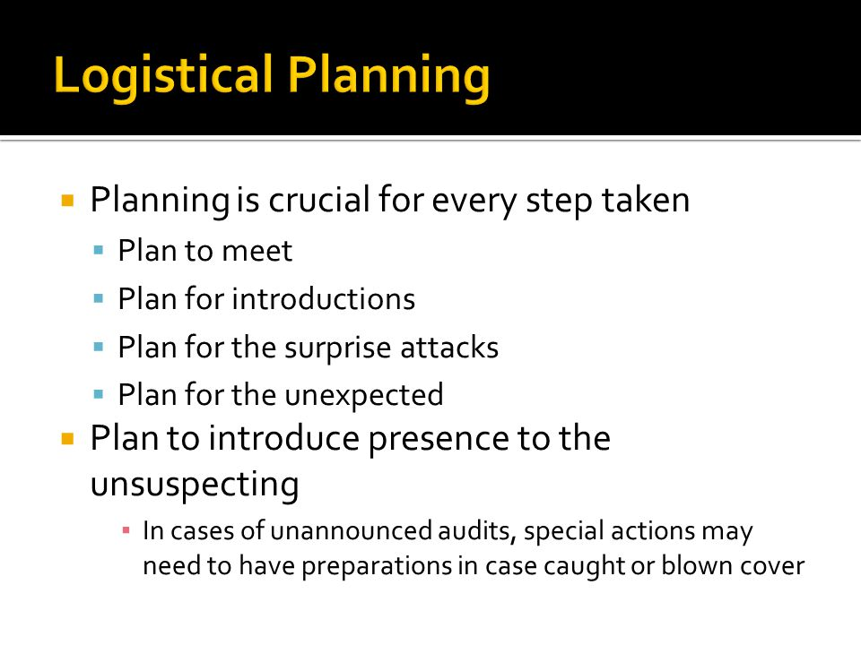 Planning is crucial for every step taken Plan to meet Plan for introductions Plan for the surprise attacks Plan for the unexpected Plan to introduce presence to the unsuspecting In cases of unannounced audits, special actions may need to have preparations in case caught or blown cover