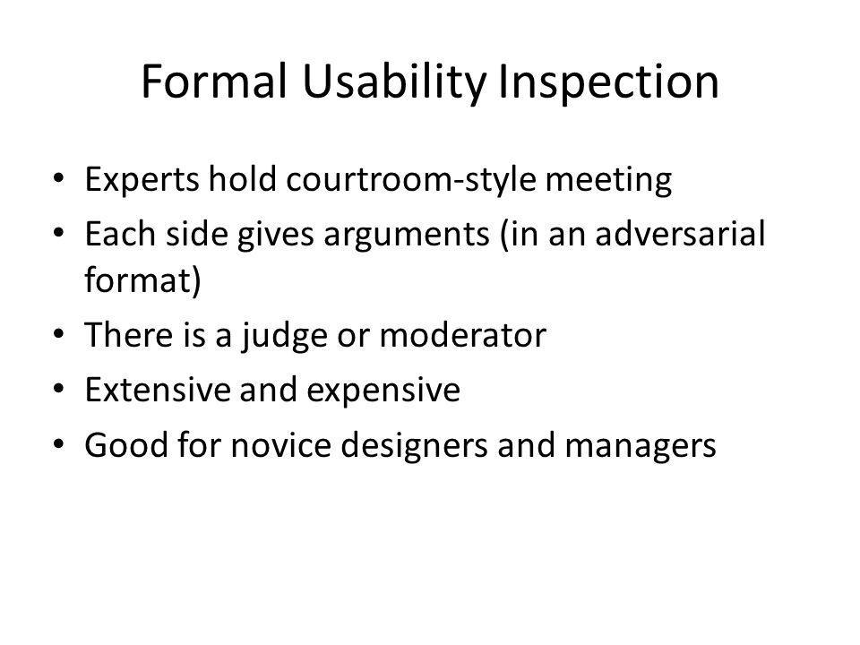 Formal Usability Inspection Experts hold courtroom-style meeting Each side gives arguments (in an adversarial format) There is a judge or moderator Extensive and expensive Good for novice designers and managers