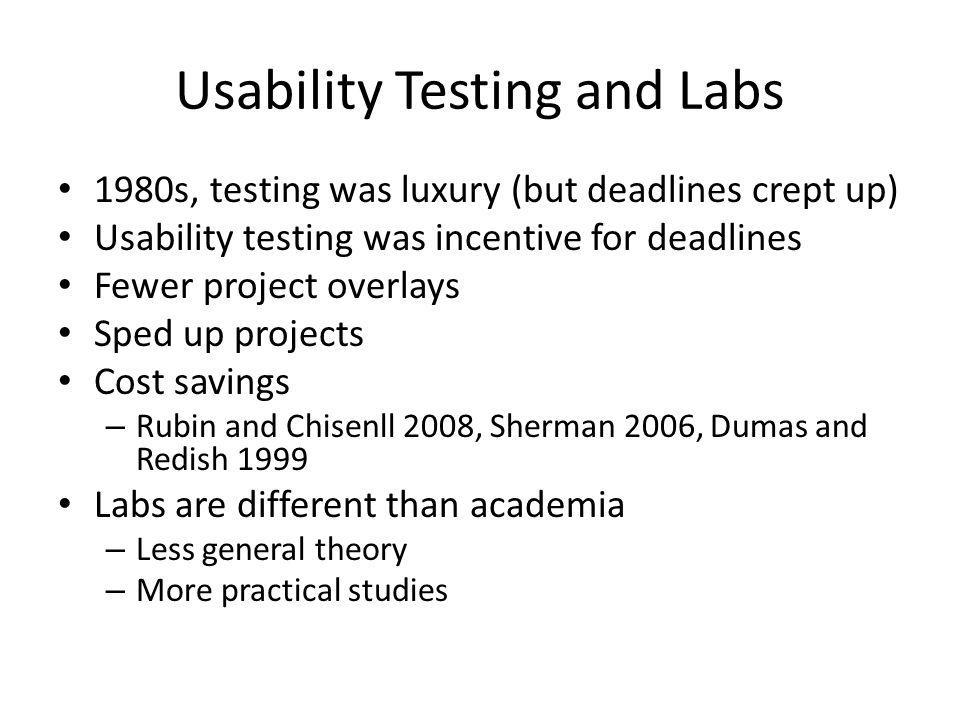 Usability Testing and Labs 1980s, testing was luxury (but deadlines crept up) Usability testing was incentive for deadlines Fewer project overlays Sped up projects Cost savings – Rubin and Chisenll 2008, Sherman 2006, Dumas and Redish 1999 Labs are different than academia – Less general theory – More practical studies