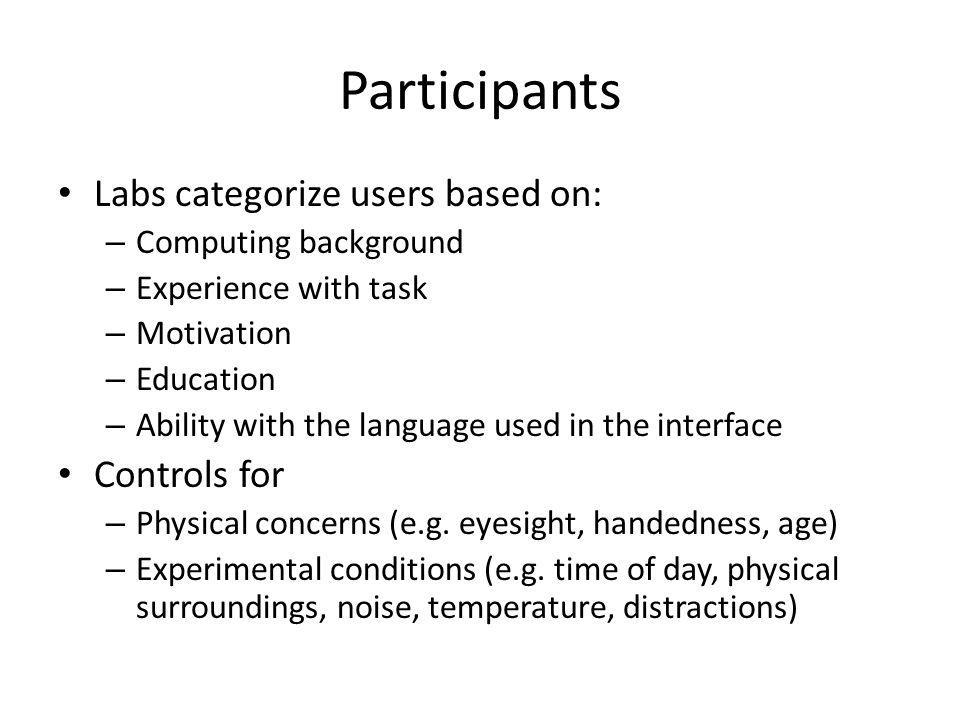 Participants Labs categorize users based on: – Computing background – Experience with task – Motivation – Education – Ability with the language used in the interface Controls for – Physical concerns (e.g.