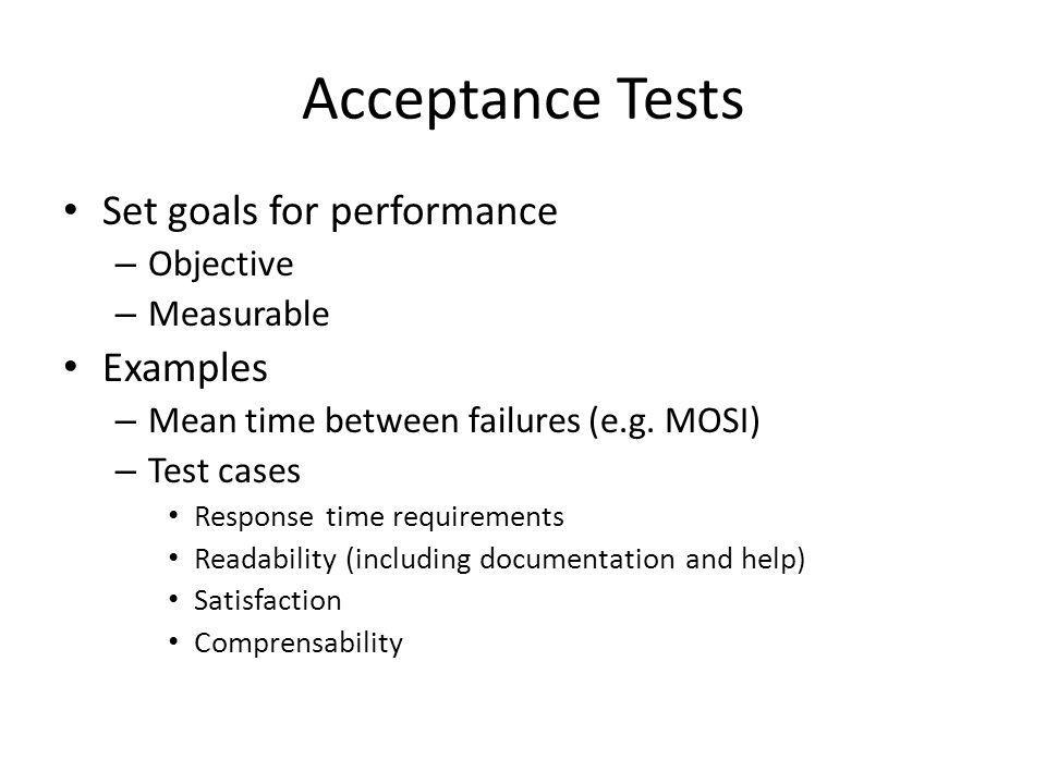 Acceptance Tests Set goals for performance – Objective – Measurable Examples – Mean time between failures (e.g.