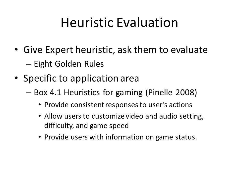 Heuristic Evaluation Give Expert heuristic, ask them to evaluate – Eight Golden Rules Specific to application area – Box 4.1 Heuristics for gaming (Pinelle 2008) Provide consistent responses to users actions Allow users to customize video and audio setting, difficulty, and game speed Provide users with information on game status.