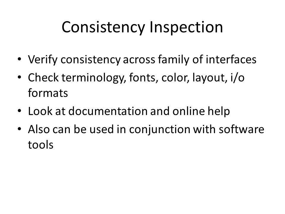 Consistency Inspection Verify consistency across family of interfaces Check terminology, fonts, color, layout, i/o formats Look at documentation and online help Also can be used in conjunction with software tools