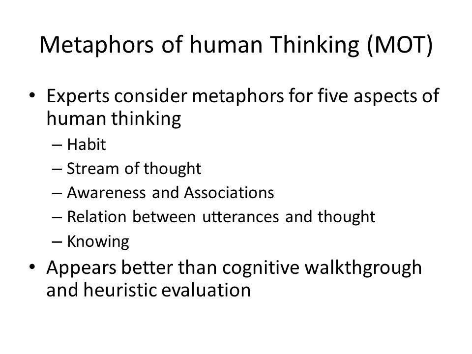 Metaphors of human Thinking (MOT) Experts consider metaphors for five aspects of human thinking – Habit – Stream of thought – Awareness and Associations – Relation between utterances and thought – Knowing Appears better than cognitive walkthgrough and heuristic evaluation