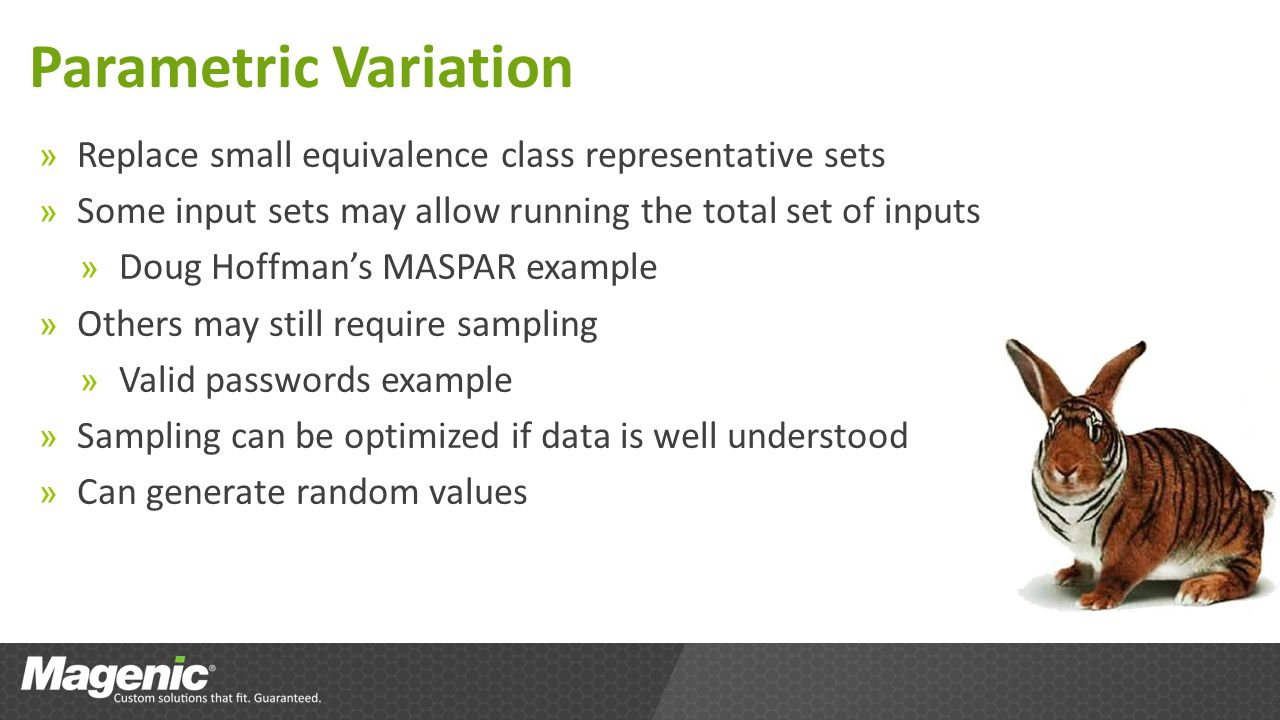 Parametric Variation » Replace small equivalence class representative sets » Some input sets may allow running the total set of inputs » Doug Hoffmans MASPAR example » Others may still require sampling » Valid passwords example » Sampling can be optimized if data is well understood » Can generate random values