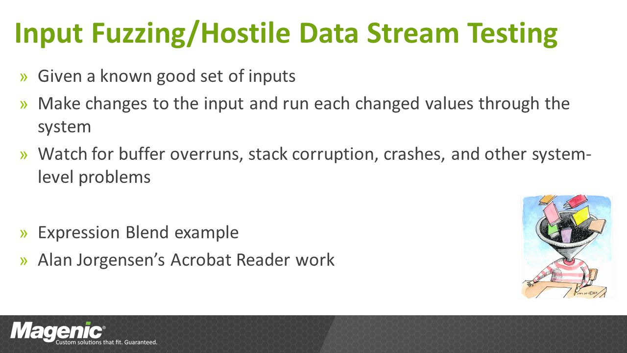 Input Fuzzing/Hostile Data Stream Testing » Given a known good set of inputs » Make changes to the input and run each changed values through the system » Watch for buffer overruns, stack corruption, crashes, and other system- level problems » Expression Blend example » Alan Jorgensens Acrobat Reader work