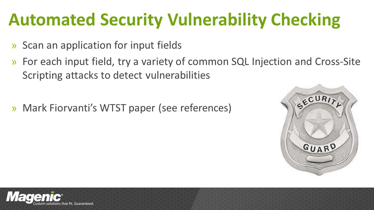 Automated Security Vulnerability Checking » Scan an application for input fields » For each input field, try a variety of common SQL Injection and Cross-Site Scripting attacks to detect vulnerabilities » Mark Fiorvantis WTST paper (see references)