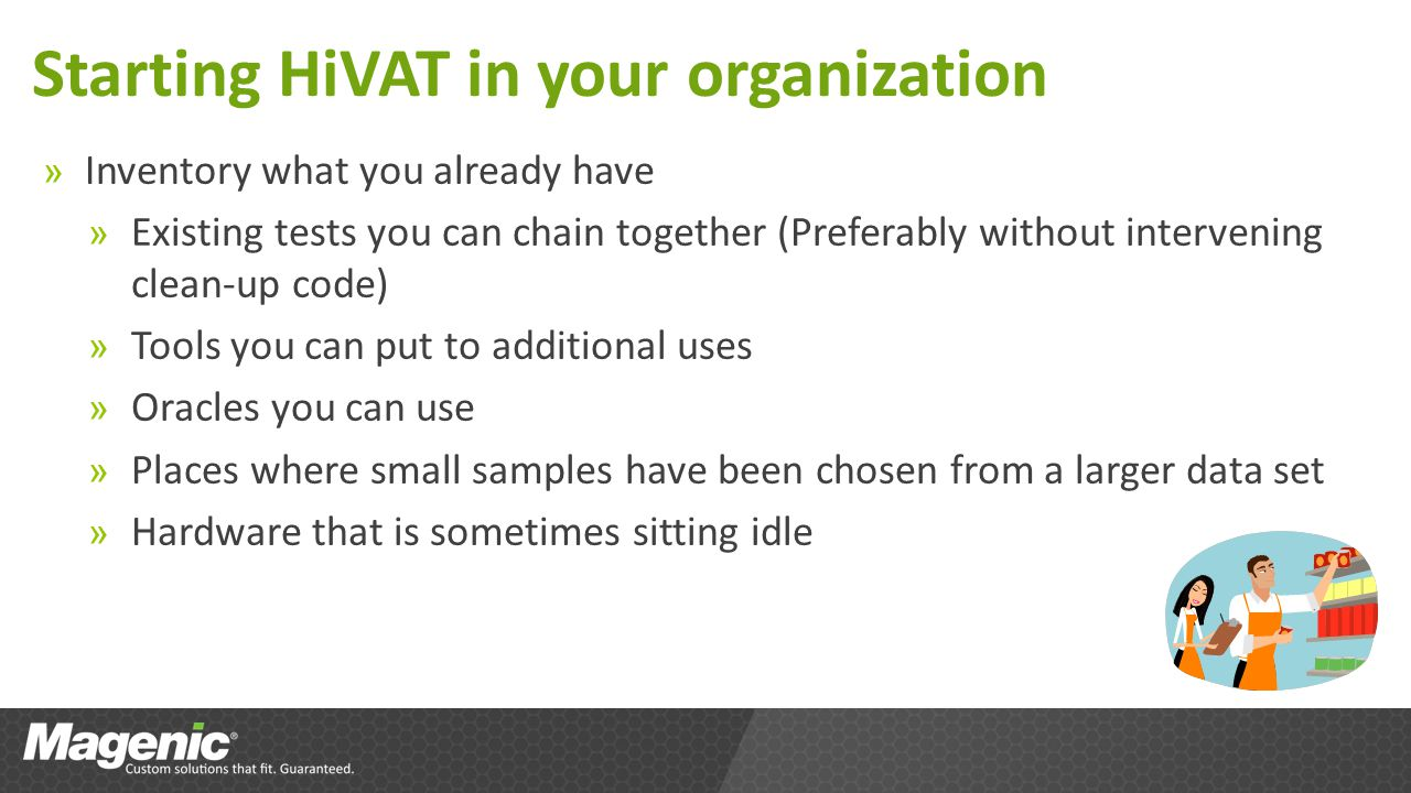 Starting HiVAT in your organization » Inventory what you already have » Existing tests you can chain together (Preferably without intervening clean-up code) » Tools you can put to additional uses » Oracles you can use » Places where small samples have been chosen from a larger data set » Hardware that is sometimes sitting idle