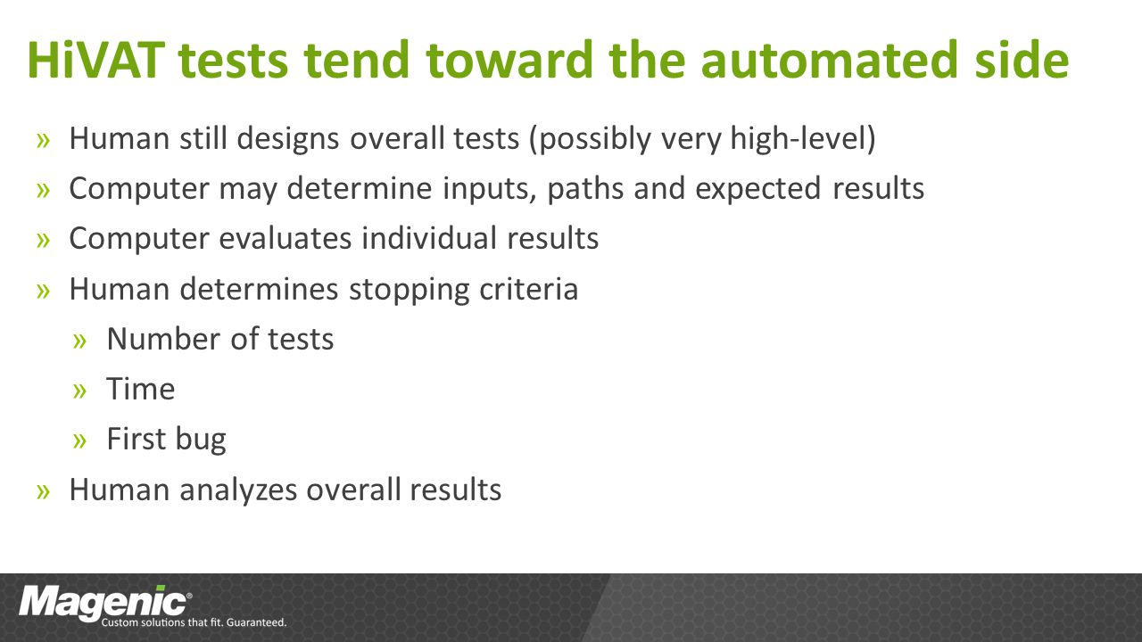 HiVAT tests tend toward the automated side » Human still designs overall tests (possibly very high-level) » Computer may determine inputs, paths and expected results » Computer evaluates individual results » Human determines stopping criteria » Number of tests » Time » First bug » Human analyzes overall results