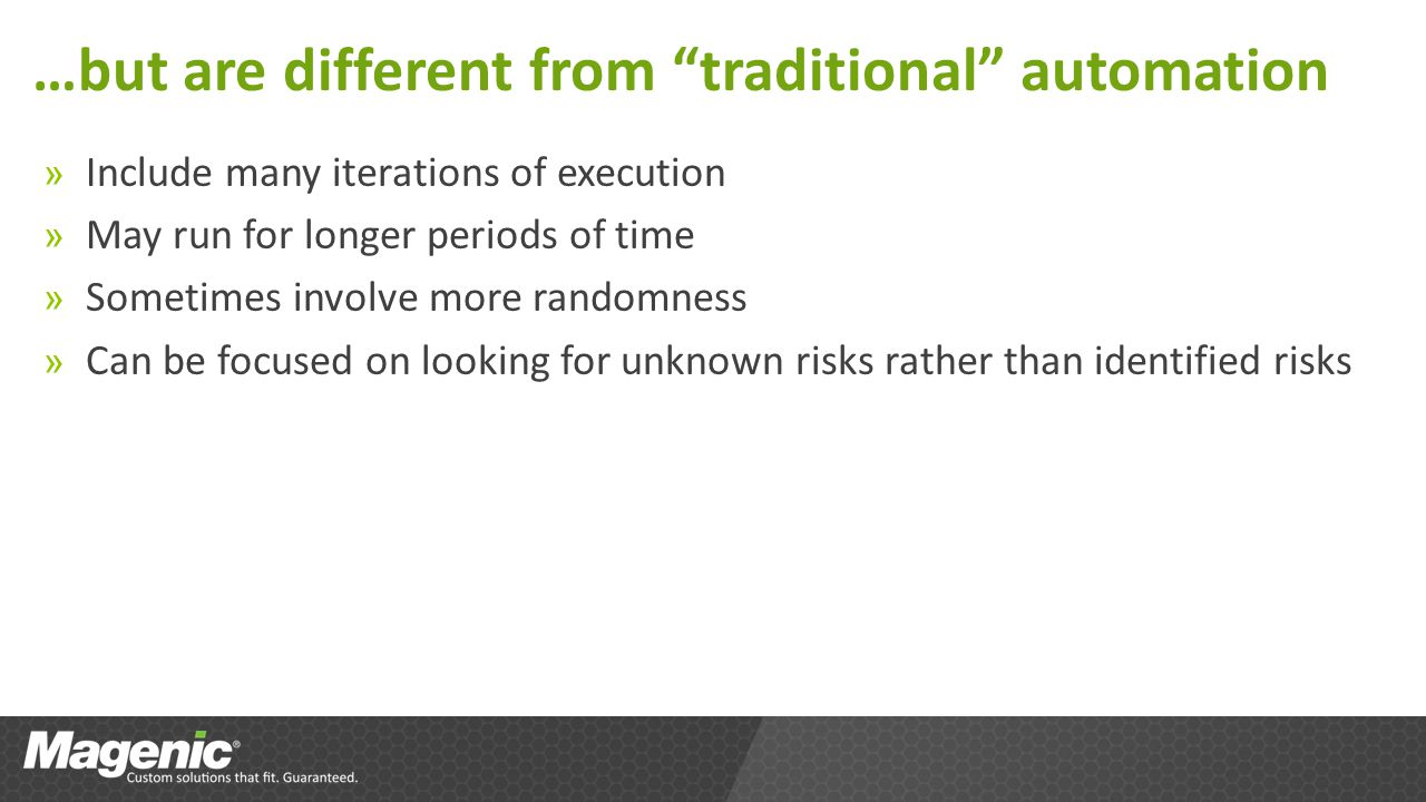 …but are different from traditional automation » Include many iterations of execution » May run for longer periods of time » Sometimes involve more randomness » Can be focused on looking for unknown risks rather than identified risks