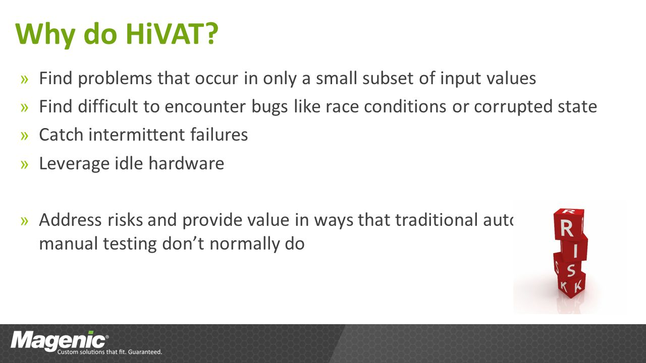 Why do HiVAT? » Find problems that occur in only a small subset of input values » Find difficult to encounter bugs like race conditions or corrupted s
