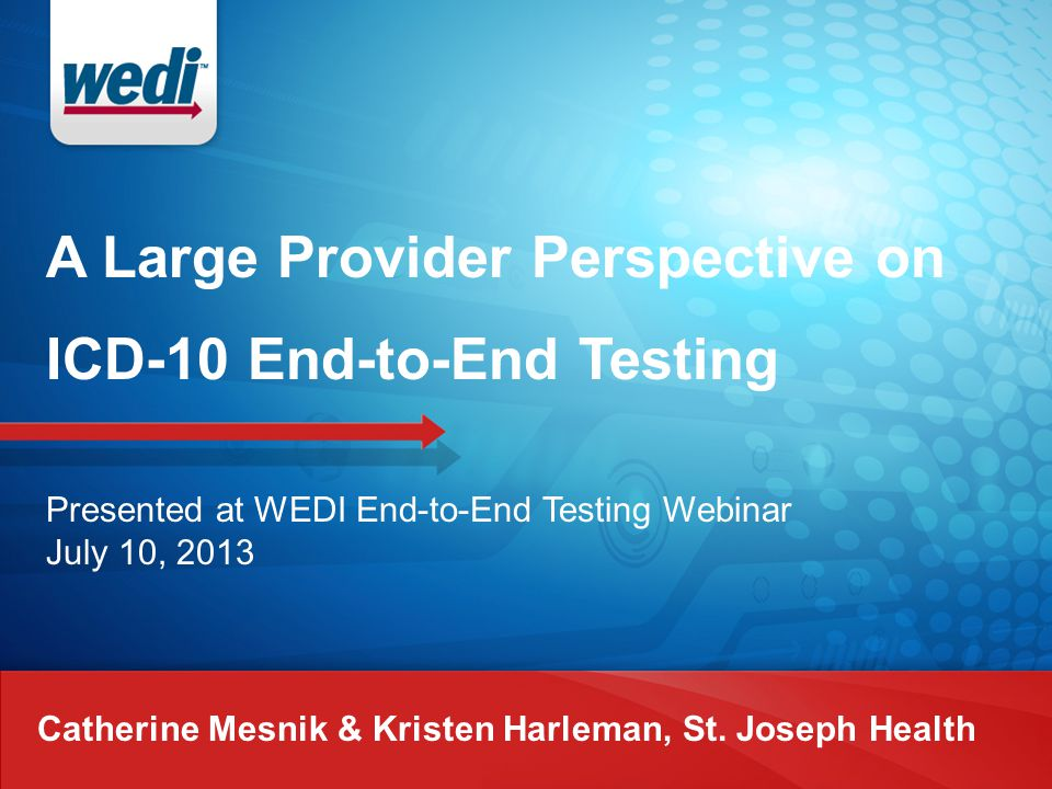 A Large Provider Perspective on ICD-10 End-to-End Testing Catherine Mesnik & Kristen Harleman, St. Joseph Health Presented at WEDI End-to-End Testing